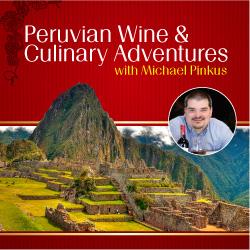 Peruvian Wine & Culinary Adventures with Michael Pinkus